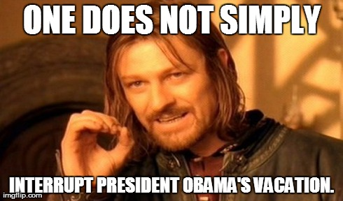 One Does Not Simply | ONE DOES NOT SIMPLY INTERRUPT PRESIDENT OBAMA'S VACATION. | image tagged in memes,one does not simply,barack obama | made w/ Imgflip meme maker