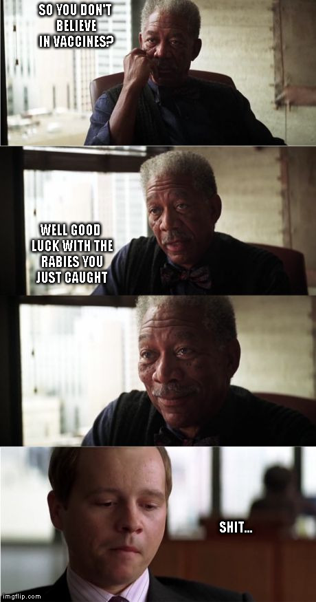 Morgan Freeman Good Luck | SO YOU DON'T BELIEVE IN VACCINES? WELL GOOD LUCK WITH THE RABIES YOU JUST CAUGHT SHIT... | image tagged in memes,morgan freeman good luck | made w/ Imgflip meme maker