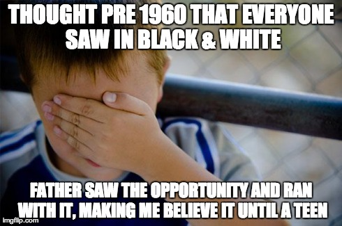 Confession Kid Meme | THOUGHT PRE 1960 THAT EVERYONE SAW IN BLACK & WHITE FATHER SAW THE OPPORTUNITY AND RAN WITH IT, MAKING ME BELIEVE IT UNTIL A TEEN | image tagged in memes,confession kid,AdviceAnimals | made w/ Imgflip meme maker