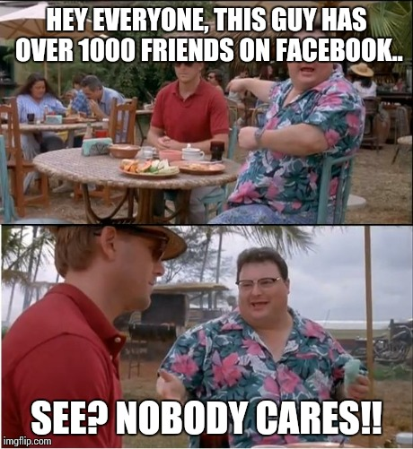 Facebook | HEY EVERYONE, THIS GUY HAS OVER 1000 FRIENDS ON FACEBOOK.. SEE? NOBODY CARES!! | image tagged in memes,see nobody cares | made w/ Imgflip meme maker
