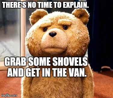 TED Meme | THERE'S NO TIME TO EXPLAIN.  GRAB SOME SHOVELS AND GET IN THE VAN. | image tagged in memes,ted | made w/ Imgflip meme maker