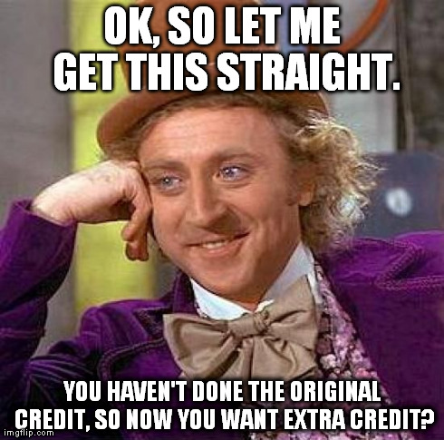 Creepy Condescending Wonka Meme | OK, SO LET ME GET THIS STRAIGHT. YOU HAVEN'T DONE THE ORIGINAL CREDIT, SO NOW YOU WANT EXTRA CREDIT? | image tagged in memes,creepy condescending wonka | made w/ Imgflip meme maker