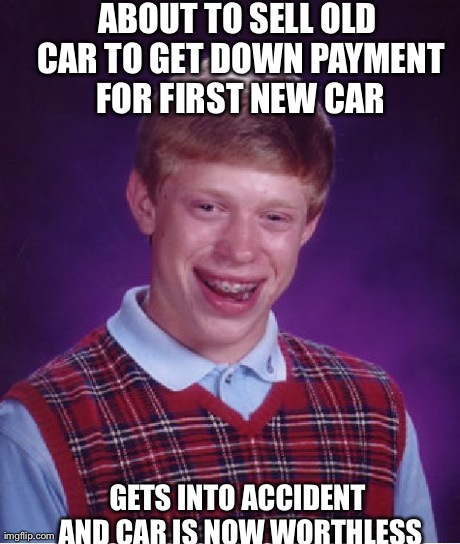 Bad Luck Brian Meme | ABOUT TO SELL OLD CAR TO GET DOWN PAYMENT FOR FIRST NEW CAR GETS INTO ACCIDENT AND CAR IS NOW WORTHLESS | image tagged in memes,bad luck brian,AdviceAnimals | made w/ Imgflip meme maker