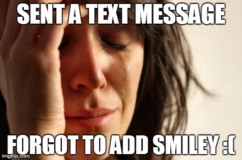 First World Problems Meme | SENT A TEXT MESSAGE FORGOT TO ADD SMILEY :( | image tagged in memes,first world problems | made w/ Imgflip meme maker