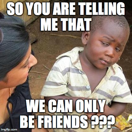 friend zoned !!! | SO YOU ARE TELLING ME THAT  WE CAN ONLY BE FRIENDS ??? | image tagged in memes,third world skeptical kid,friend zone | made w/ Imgflip meme maker