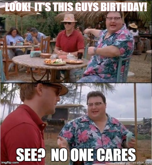 See? No one cares | LOOK!  IT'S THIS GUYS BIRTHDAY! SEE?  NO ONE CARES | image tagged in see no one cares | made w/ Imgflip meme maker