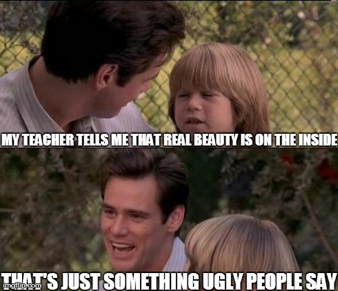 Thats Just Something X Say | MY TEACHER TELLS ME THAT REAL BEAUTY IS ON THE INSIDE THAT'S JUST SOMETHING UGLY PEOPLE SAY | image tagged in that's just something x say,jim carrey,ugly,unhelpful teacher,teacher | made w/ Imgflip meme maker