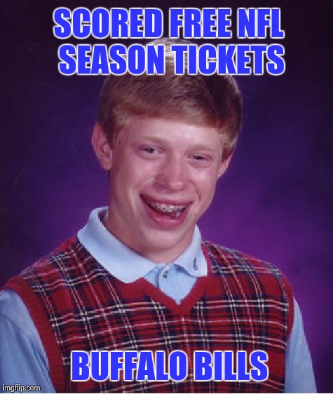 Bills: Maybe Next Year | SCORED FREE NFL SEASON TICKETS BUFFALO BILLS | image tagged in memes,bad luck brian,buffalo bills,football,nfl | made w/ Imgflip meme maker