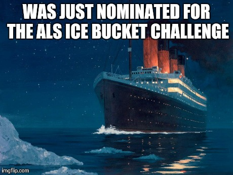 A Titanic Nomination | WAS JUST NOMINATED FOR THE ALS ICE BUCKET CHALLENGE | image tagged in boat,titanic | made w/ Imgflip meme maker