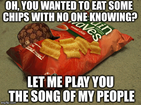 OH, YOU WANTED TO EAT SOME CHIPS WITH NO ONE KNOWING? LET ME PLAY YOU THE SONG OF MY PEOPLE | image tagged in AdviceAnimals | made w/ Imgflip meme maker