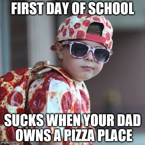 Pizza Kid | FIRST DAY OF SCHOOL SUCKS WHEN YOUR DAD OWNS A PIZZA PLACE | image tagged in pizza,food,children | made w/ Imgflip meme maker