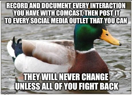 Actual Advice Mallard Meme | RECORD AND DOCUMENT EVERY INTERACTION YOU HAVE WITH COMCAST, THEN POST IT TO EVERY SOCIAL MEDIA OUTLET THAT YOU CAN  THEY WILL NEVER CHANGE  | image tagged in memes,actual advice mallard,AdviceAnimals | made w/ Imgflip meme maker