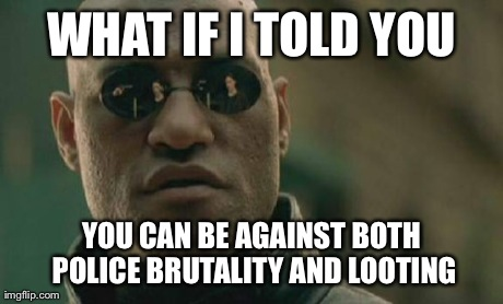 Matrix Morpheus | WHAT IF I TOLD YOU YOU CAN BE AGAINST BOTH POLICE BRUTALITY AND LOOTING | image tagged in memes,matrix morpheus,AdviceAnimals | made w/ Imgflip meme maker