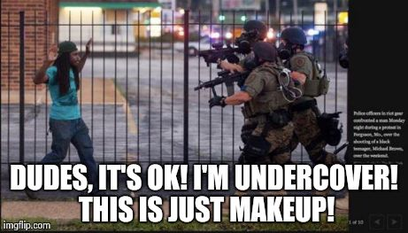 Peace.  | DUDES, IT'S OK! I'M UNDERCOVER! THIS IS JUST MAKEUP! | image tagged in riot police problems | made w/ Imgflip meme maker