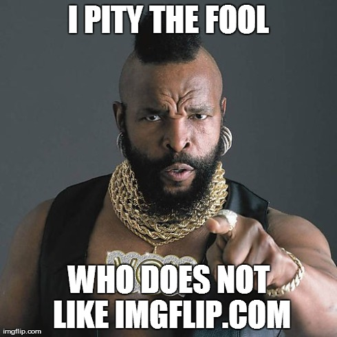 Mr T Pity The Fool | I PITY THE FOOL WHO DOES NOT LIKE IMGFLIP.COM | image tagged in memes,mr t pity the fool | made w/ Imgflip meme maker