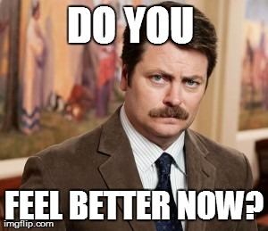 Ron Swanson | DO YOU  FEEL BETTER NOW? | image tagged in memes,ron swanson | made w/ Imgflip meme maker