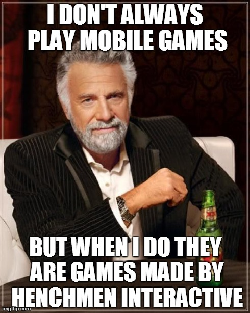 The Most Interesting Man In The World Meme | I DON'T ALWAYS PLAY MOBILE GAMES BUT WHEN I DO THEY ARE GAMES MADE BY HENCHMEN INTERACTIVE | image tagged in memes,the most interesting man in the world | made w/ Imgflip meme maker