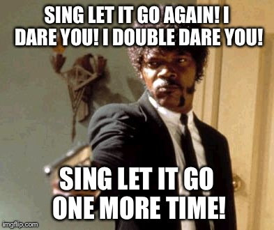 Say That Again I Dare You | SING LET IT GO AGAIN! I DARE YOU! I DOUBLE DARE YOU! SING LET IT GO ONE MORE TIME! | image tagged in memes,say that again i dare you | made w/ Imgflip meme maker