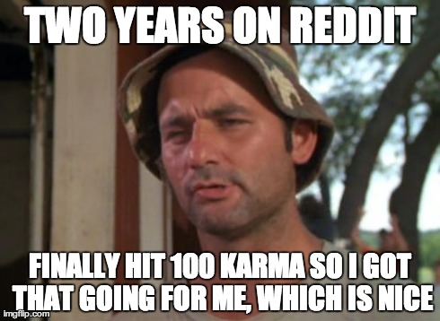 So I Got That Goin For Me Which Is Nice Meme | TWO YEARS ON REDDIT FINALLY HIT 100 KARMA SO I GOT THAT GOING FOR ME, WHICH IS NICE | image tagged in memes,so i got that goin for me which is nice,AdviceAnimals | made w/ Imgflip meme maker