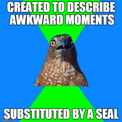 Hawkward | CREATED TO DESCRIBE AWKWARD MOMENTS SUBSTITUTED BY A SEAL | image tagged in memes,hawkward,AdviceAnimals | made w/ Imgflip meme maker