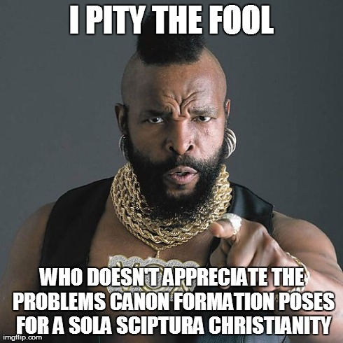 Mr T Pity The Fool | I PITY THE FOOL WHO DOESN'T APPRECIATE THE PROBLEMS CANON FORMATION POSES FOR A SOLA SCIPTURA CHRISTIANITY | image tagged in memes,mr t pity the fool | made w/ Imgflip meme maker
