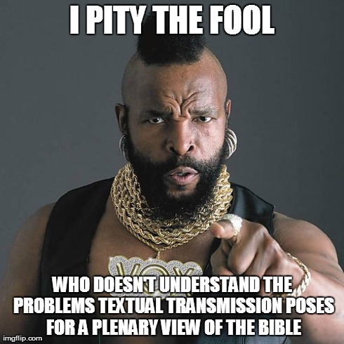 Mr T Pity The Fool | I PITY THE FOOL WHO DOESN'T UNDERSTAND THE PROBLEMS TEXTUAL TRANSMISSION POSES FOR A PLENARY VIEW OF THE BIBLE | image tagged in memes,mr t pity the fool | made w/ Imgflip meme maker