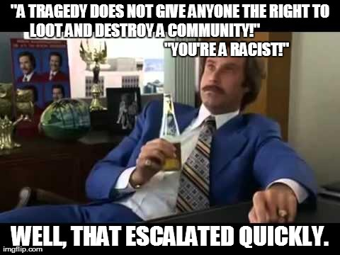"Well That Escalated Quickly | ""A TRAGEDY DOES NOT GIVE ANYONE THE RIGHT TO LOOT AND DESTROY A COMMUNITY!""                                                           ""YOU'R 