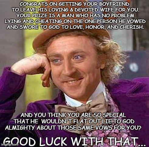 Creepy Condescending Wonka | CONGRATS ON GETTING YOUR BOYFRIEND TO LEAVE HIS LOVING & DEVOTED WIFE FOR YOU. YOUR PRIZE IS A MAN WHO HAS NO PROBLEM LYING AND CHEATING ON  | image tagged in memes,creepy condescending wonka | made w/ Imgflip meme maker