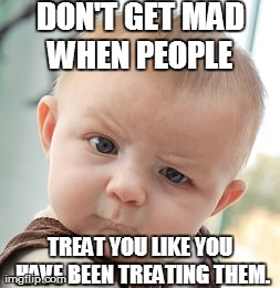 Skeptical Baby Meme | DON'T GET MAD WHEN PEOPLE  TREAT YOU LIKE YOU HAVE BEEN TREATING THEM. | image tagged in memes,skeptical baby | made w/ Imgflip meme maker