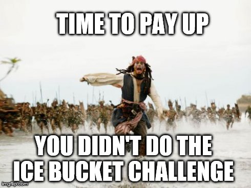 Jack Sparrow Being Chased | TIME TO PAY UP  YOU DIDN'T DO THE ICE BUCKET CHALLENGE | image tagged in memes,jack sparrow being chased | made w/ Imgflip meme maker