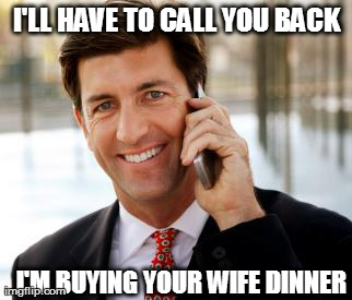 Arrogant Rich Man | I'LL HAVE TO CALL YOU BACK I'M BUYING YOUR WIFE DINNER | image tagged in memes,arrogant rich man | made w/ Imgflip meme maker