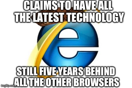 Internet Explorer Meme | CLAIMS TO HAVE ALL THE LATEST TECHNOLOGY STILL FIVE YEARS BEHIND ALL THE OTHER BROWSERS | image tagged in memes,internet explorer,scumbag | made w/ Imgflip meme maker
