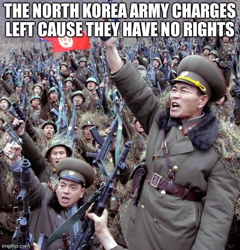 so true  | THE NORTH KOREA ARMY CHARGES LEFT CAUSE THEY HAVE NO RIGHTS | image tagged in north korea | made w/ Imgflip meme maker