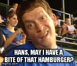 HANS, MAY I HAVE A BITE OF THAT HAMBURGER? | made w/ Imgflip meme maker