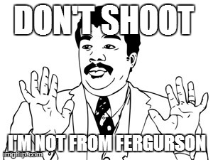 Neil deGrasse Tyson | DON'T SHOOT  I'M NOT FROM FERGURSON | image tagged in memes,neil degrasse tyson | made w/ Imgflip meme maker