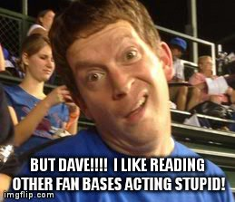 BUT DAVE!!!!  I LIKE READING OTHER FAN BASES ACTING STUPID! | made w/ Imgflip meme maker