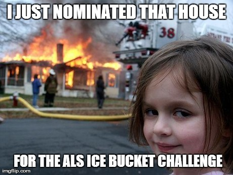 Disaster Girl | I JUST NOMINATED THAT HOUSE  FOR THE ALS ICE BUCKET CHALLENGE | image tagged in memes,disaster girl | made w/ Imgflip meme maker