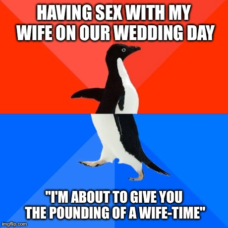 "Socially Awesome Awkward Penguin Meme | HAVING SEX WITH MY WIFE ON OUR WEDDING DAY ""I'M ABOUT TO GIVE YOU THE POUNDING OF A WIFE-TIME"" 