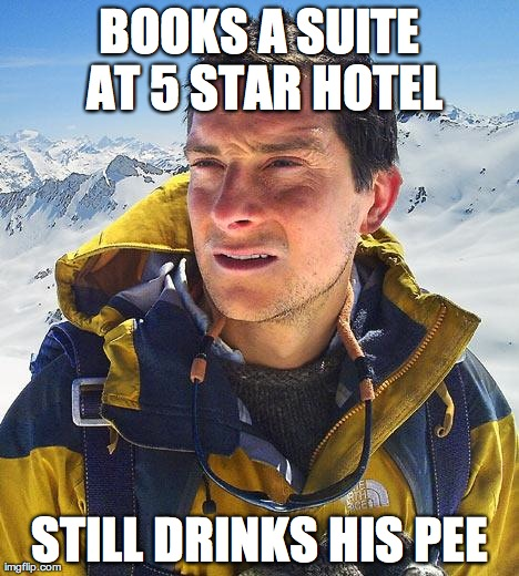 Bear Grylls | BOOKS A SUITE AT 5 STAR HOTEL STILL DRINKS HIS PEE | image tagged in memes,bear grylls | made w/ Imgflip meme maker