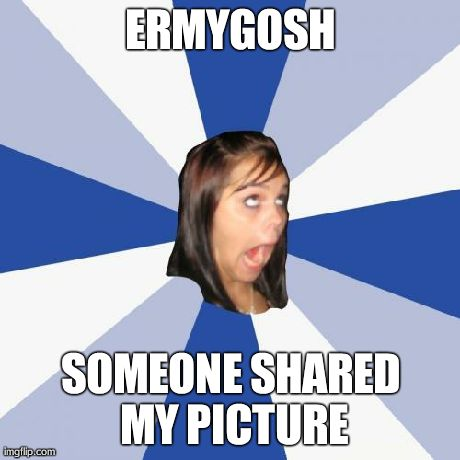 Annoying Facebook Girl Meme | ERMYGOSH SOMEONE SHARED MY PICTURE | image tagged in memes,annoying facebook girl | made w/ Imgflip meme maker