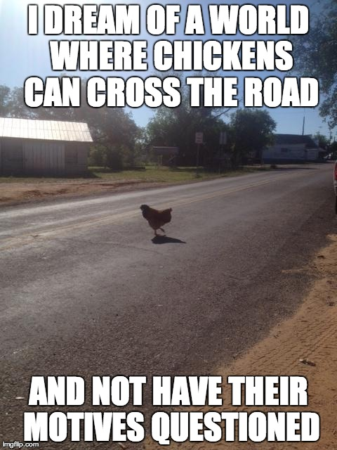 Why did the chicken... | I DREAM OF A WORLD WHERE CHICKENS CAN CROSS THE ROAD AND NOT HAVE THEIR MOTIVES QUESTIONED | image tagged in profane libertarian chicken,chicken,cross the road,motives | made w/ Imgflip meme maker