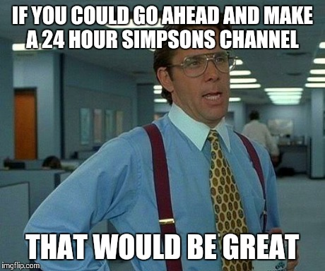 That Would Be Great Meme | IF YOU COULD GO AHEAD AND MAKE A 24 HOUR SIMPSONS CHANNEL  THAT WOULD BE GREAT | image tagged in memes,that would be great,TheSimpsons | made w/ Imgflip meme maker