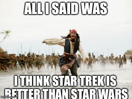 Jack Sparrow Being Chased Meme | ALL I SAID WAS I THINK STAR TREK IS BETTER THAN STAR WARS | image tagged in memes,jack sparrow being chased | made w/ Imgflip meme maker