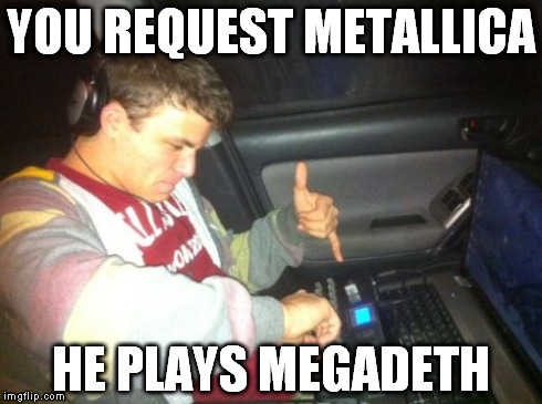 DoucheBag DJ | YOU REQUEST METALLICA HE PLAYS MEGADETH | image tagged in memes,douchebag dj | made w/ Imgflip meme maker