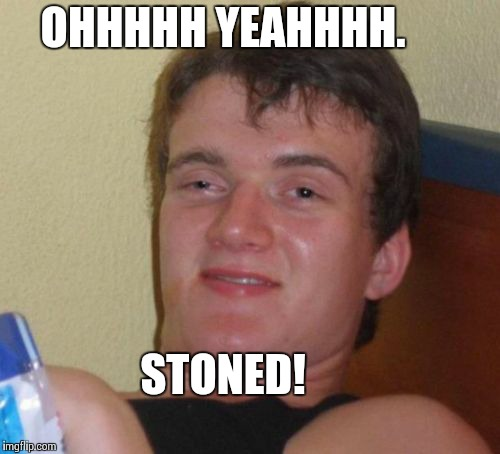 10 Guy Meme | OHHHHH YEAHHHH. STONED! | image tagged in memes,10 guy | made w/ Imgflip meme maker