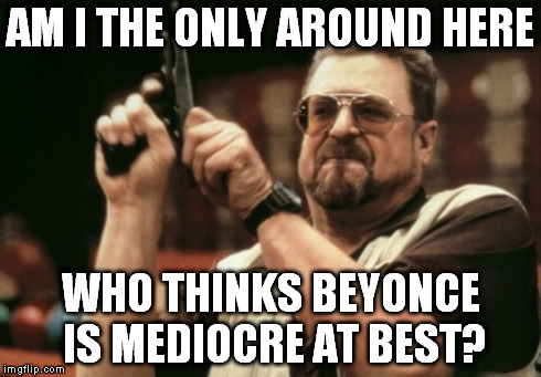 Am I The Only One Around Here Meme | AM I THE ONLY AROUND HERE WHO THINKS BEYONCE IS MEDIOCRE AT BEST? | image tagged in memes,am i the only one around here,AdviceAnimals | made w/ Imgflip meme maker
