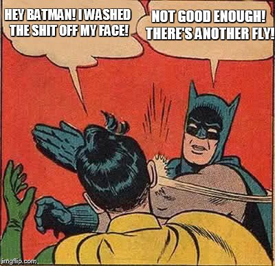 Batman Slapping Robin Meme | HEY BATMAN! I WASHED THE SHIT OFF MY FACE! NOT GOOD ENOUGH! THERE'S ANOTHER FLY! | image tagged in memes,batman slapping robin | made w/ Imgflip meme maker