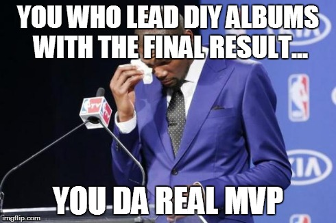 You The Real MVP 2 Meme | YOU WHO LEAD DIY ALBUMS WITH THE FINAL RESULT... YOU DA REAL MVP | image tagged in memes,you the real mvp 2,AdviceAnimals | made w/ Imgflip meme maker