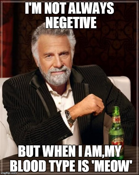 The Most Interesting Man In The World Meme | I'M NOT ALWAYS NEGETIVE BUT WHEN I AM,MY BLOOD TYPE IS 'MEOW' | image tagged in memes,the most interesting man in the world | made w/ Imgflip meme maker