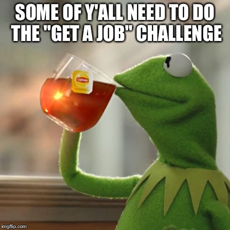 "But Thats None Of My Business Meme | SOME OF Y'ALL NEED TO DO THE ""GET A JOB"" CHALLENGE 